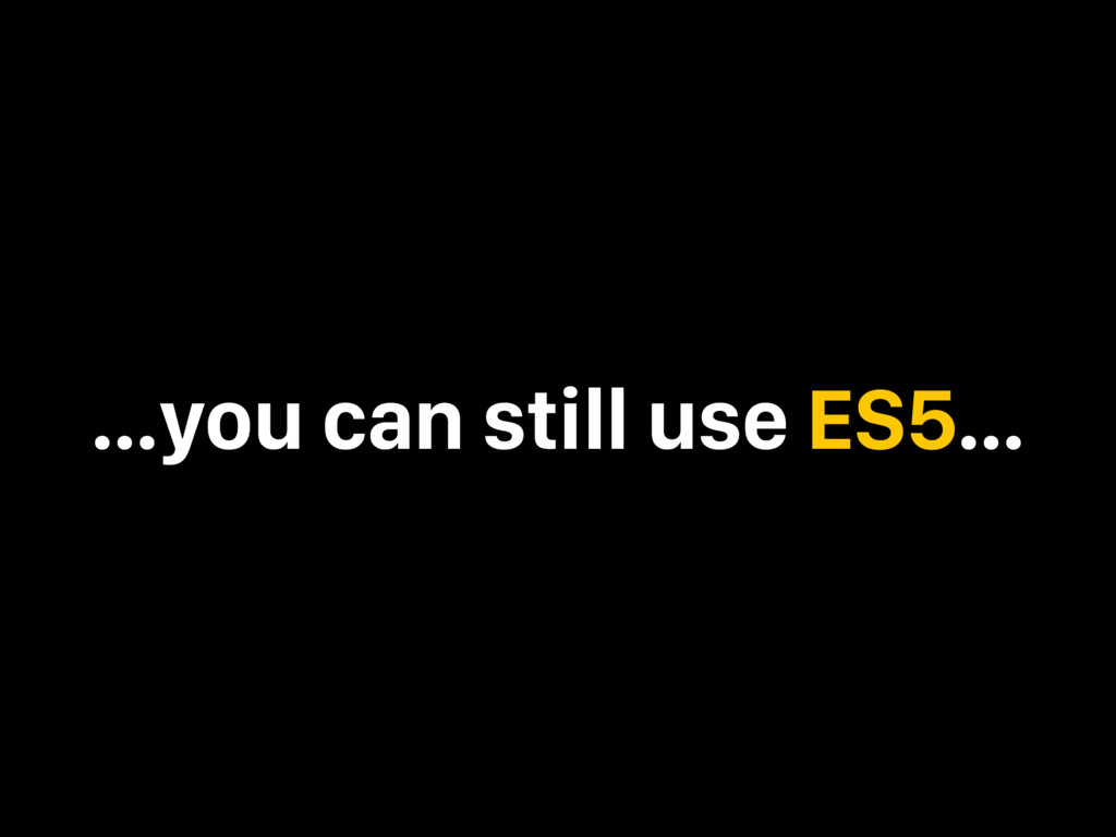 …you can still use ES5…