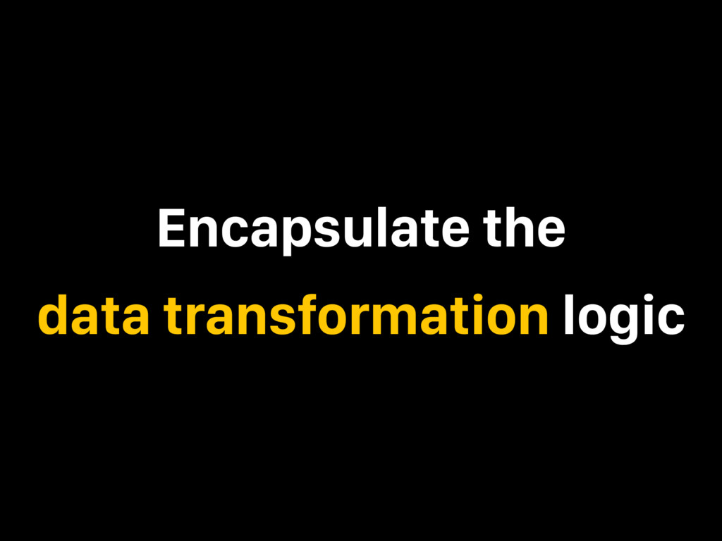 Encapsulate the data transformation logic