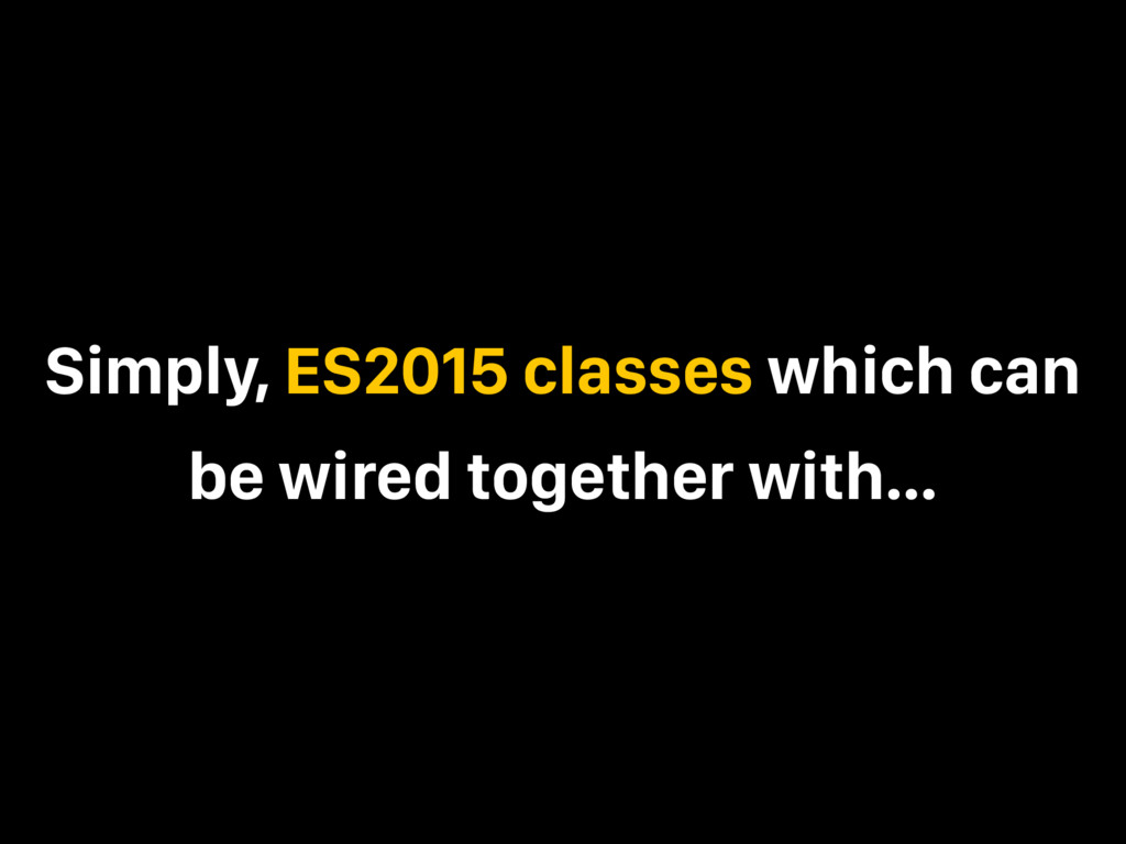 Simply, ES2015 classes which can be wired toget...
