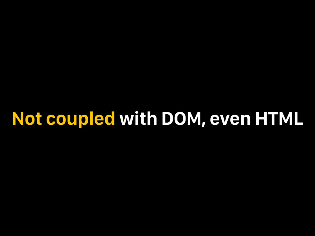 Not coupled with DOM, even HTML