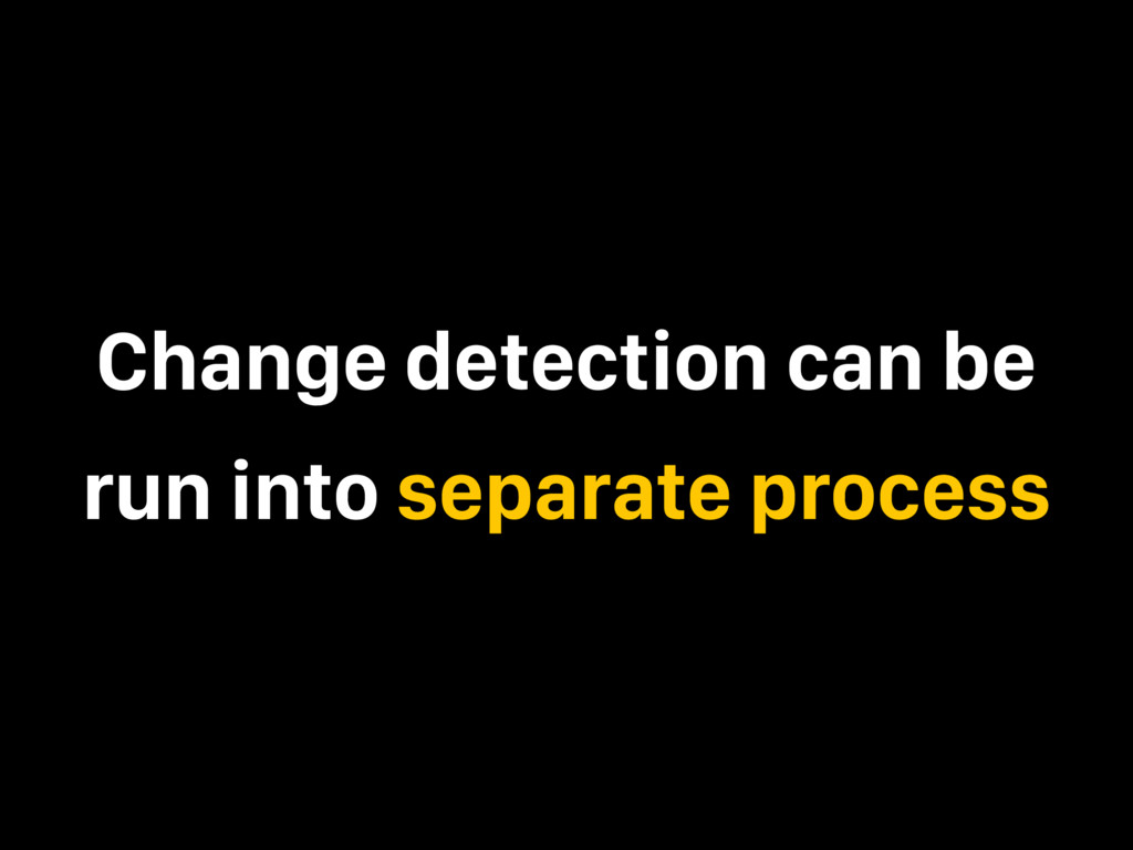 Change detection can be run into separate proce...