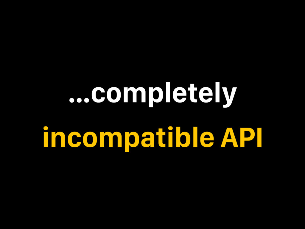 …completely incompatible API