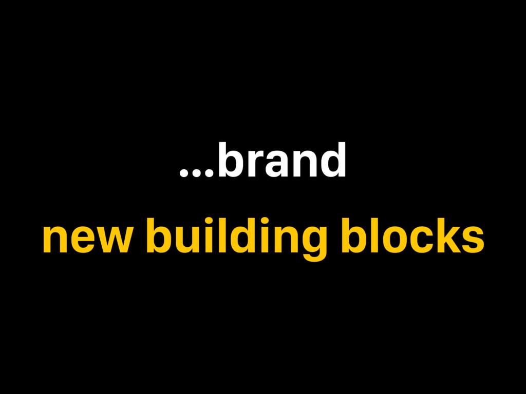 …brand new building blocks