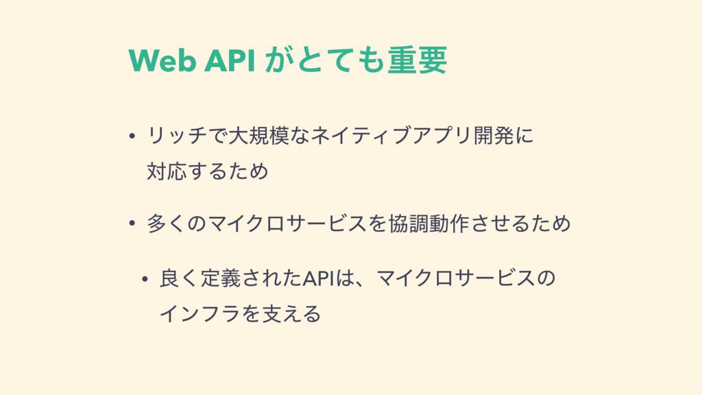 Web API ͕ͱͯॏཁ • ϦονͰେنͳωΠςΟϒΞϓϦ։ൃʹ ରԠ͢ΔͨΊ • ...