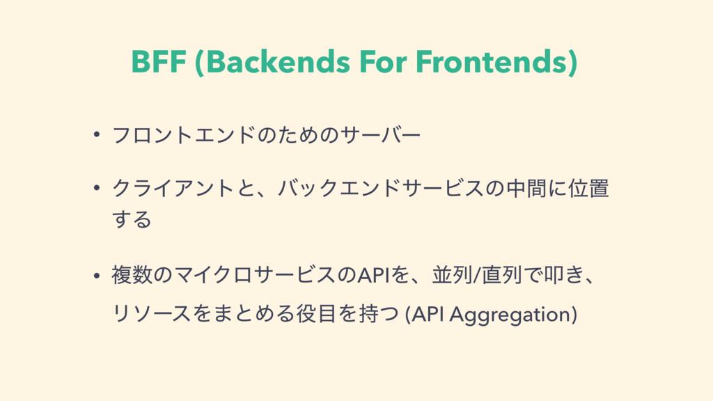 BFF (Backends For Frontends) • ϑϩϯτΤϯυͷͨΊͷαʔόʔ ...