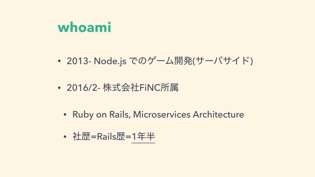 whoami • 2013- Node.js ͰͷήʔϜ։ൃ(αʔόαΠυ) • 2016/2...
