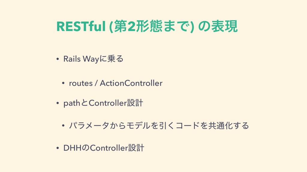 RESTful (ୈ2ܗଶ·Ͱ) ͷදݱ • Rails WayʹΔ • routes / ...