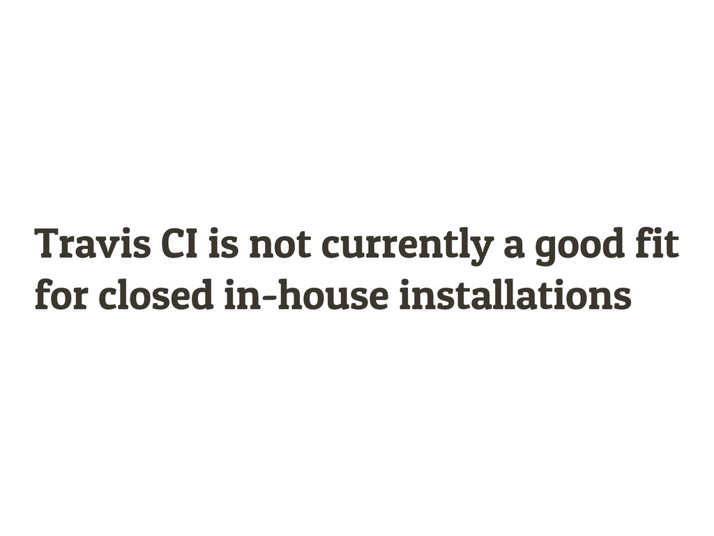 Travis CI is not currently a good fit for close...