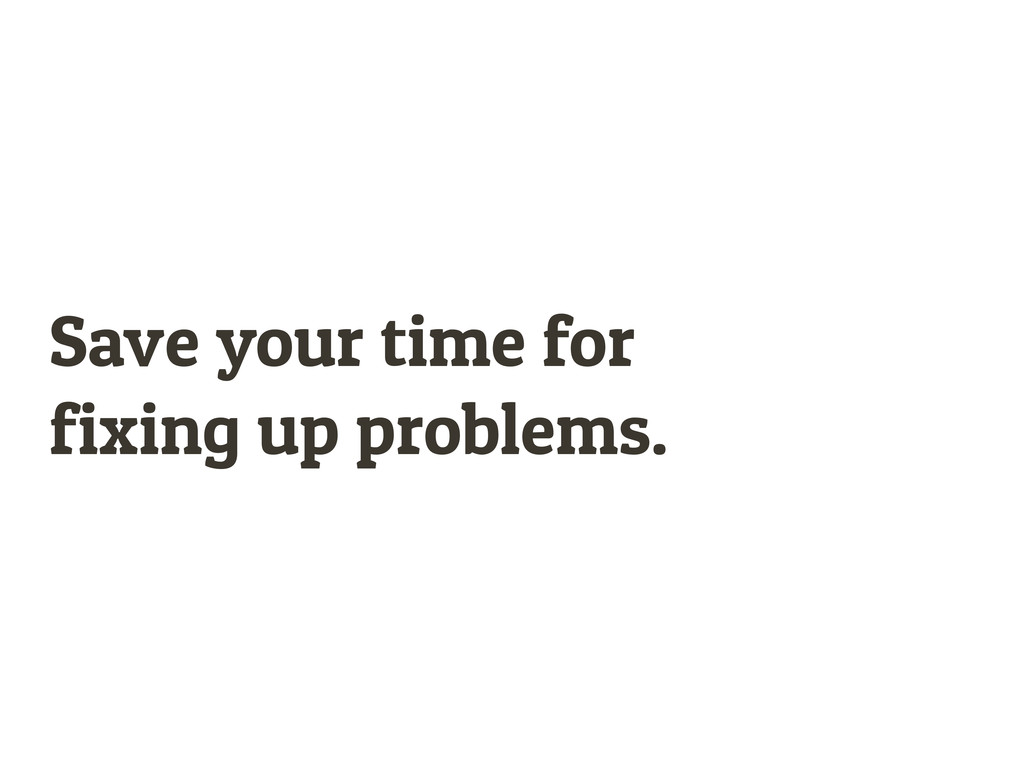 Save your time for fixing up problems.
