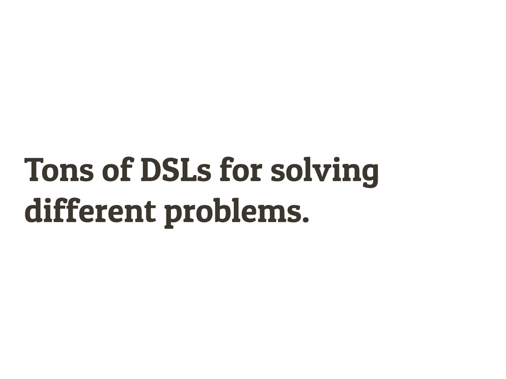 Tons of DSLs for solving different problems.