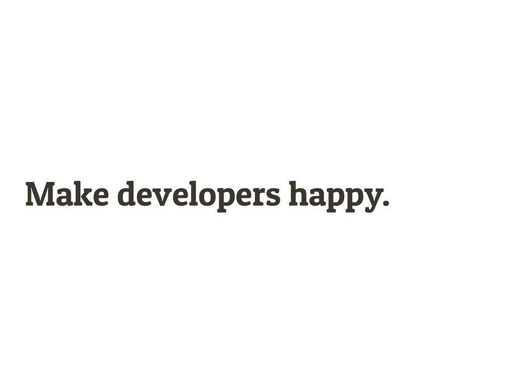 Make developers happy.