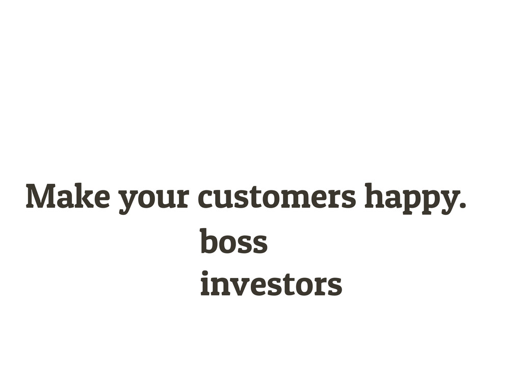 Make your customers happy. boss investors