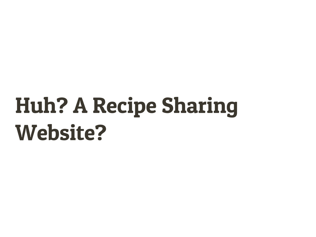 Huh? A Recipe Sharing Website?