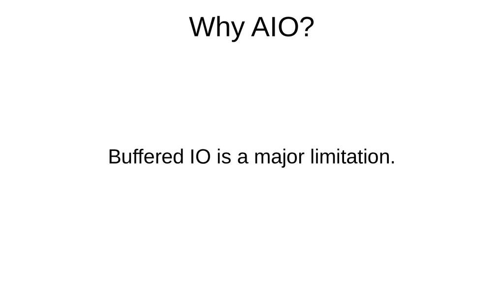 Why AIO? Buffered IO is a major limitation.