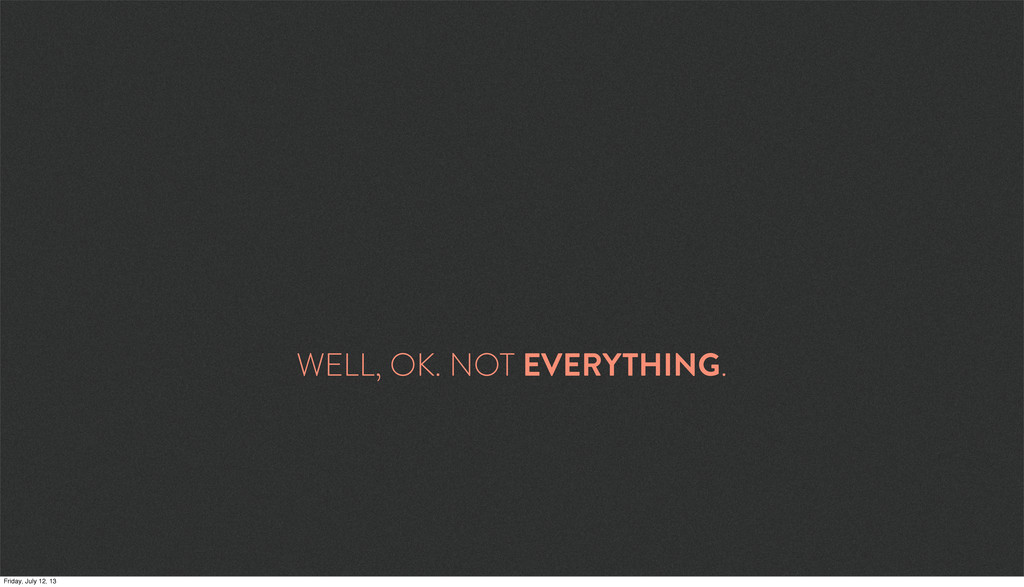 WELL, OK. NOT EVERYTHING. Friday, July 12, 13