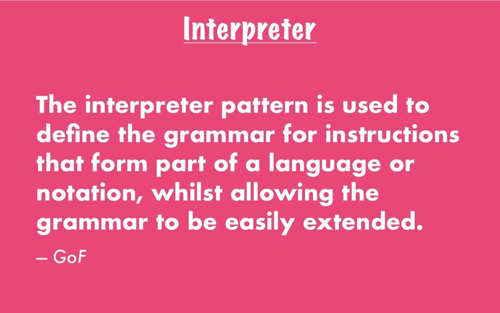 Interpreter The interpreter pattern is used to ...