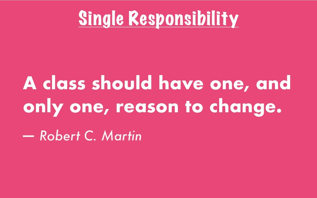 Single Responsibility A class should have one, ...