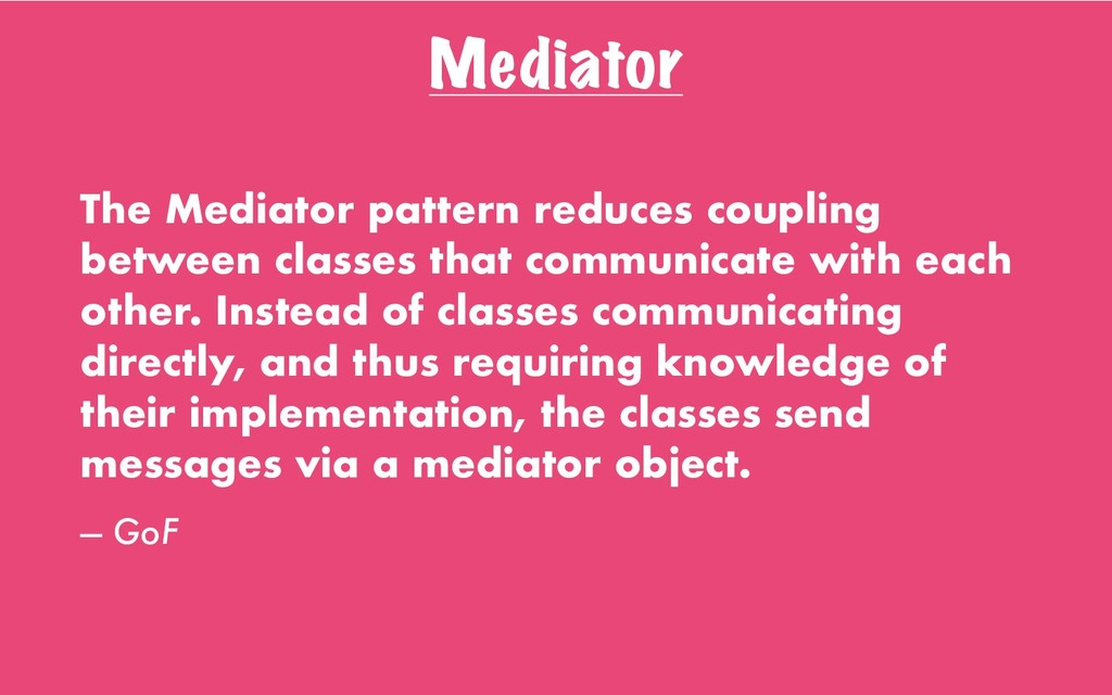 Mediator The Mediator pattern reduces coupling ...