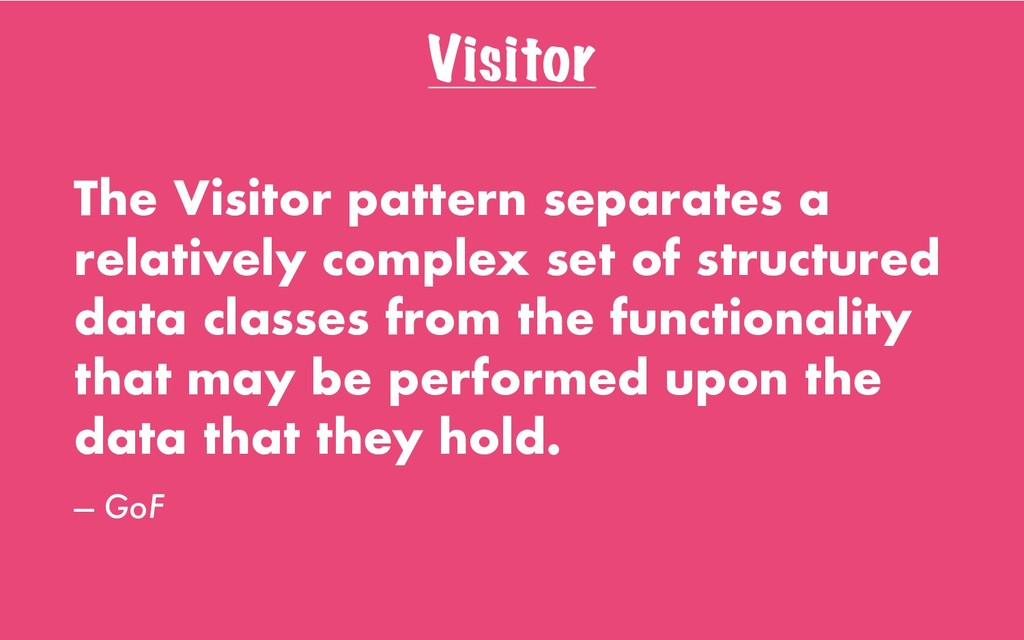 Visitor The Visitor pattern separates a relativ...