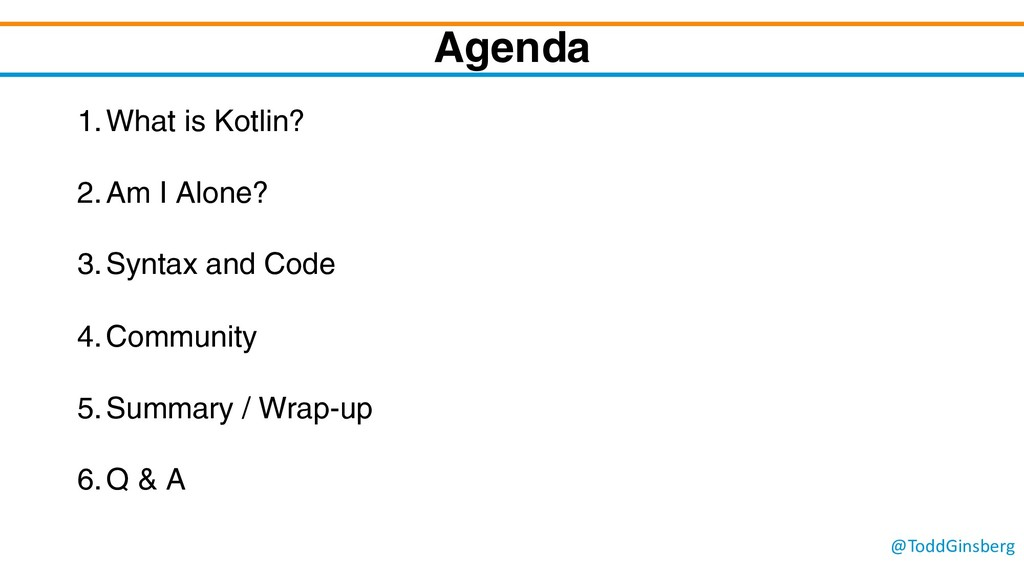 @ToddGinsberg Agenda 1.What is Kotlin? 2.Am I A...