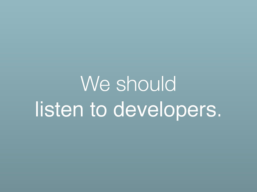 We should listen to developers.