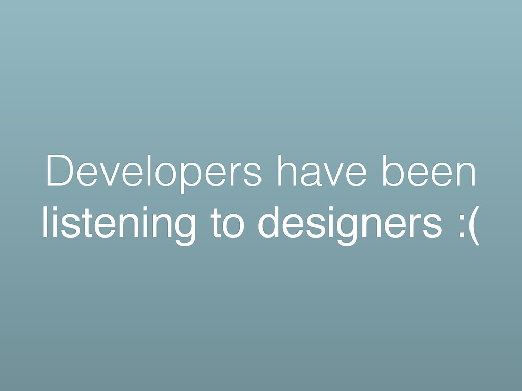 Developers have been listening to designers :(