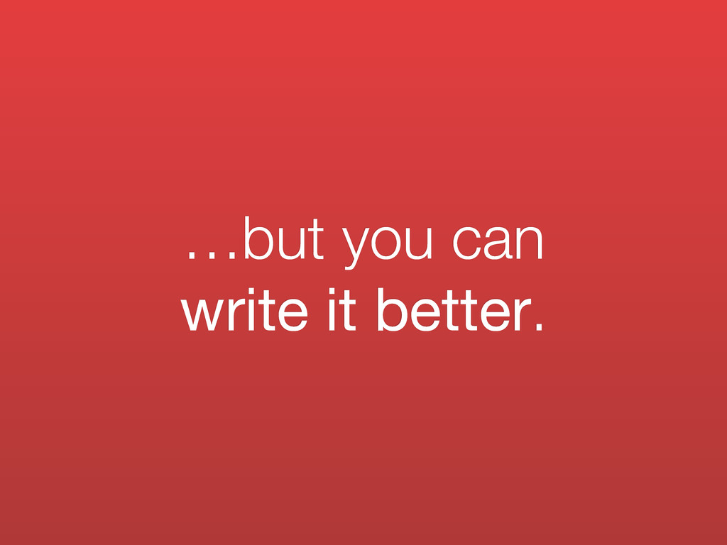 …but you can write it better.
