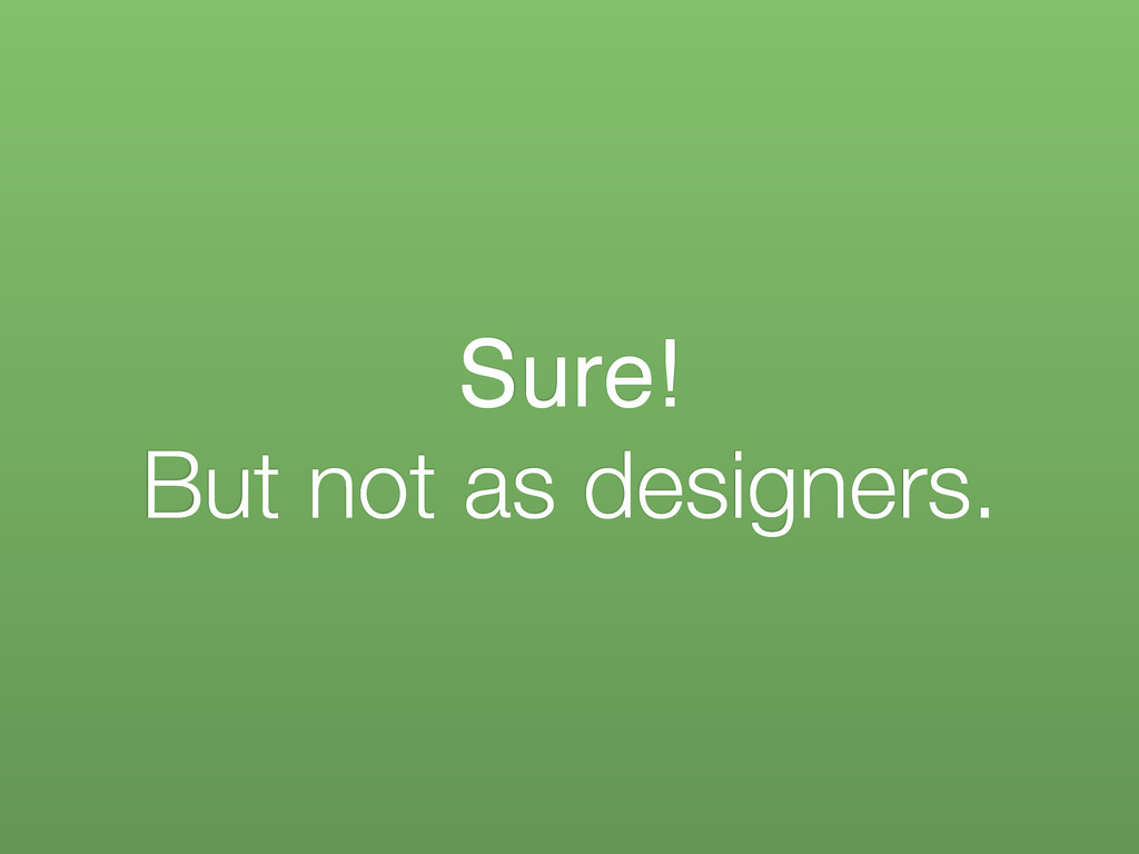 Sure! But not as designers.