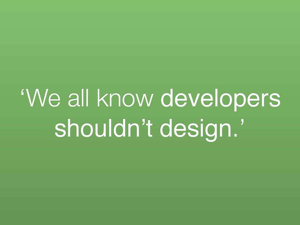 'We all know developers shouldn't design.'