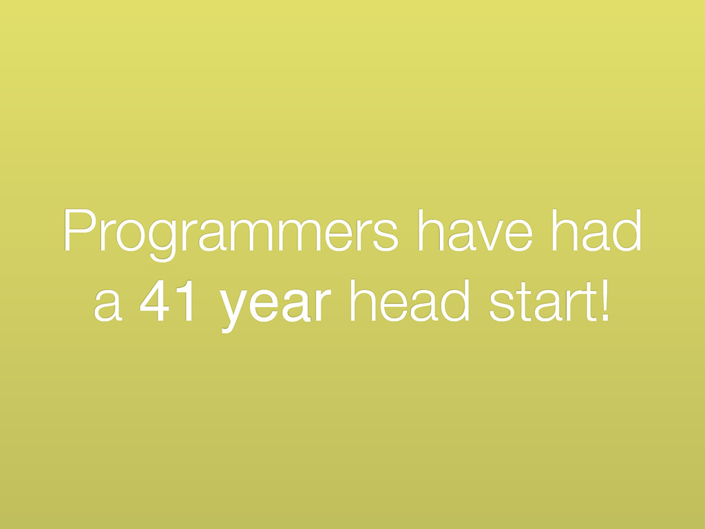 Programmers have had a 41 year head start!