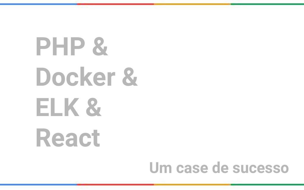 PHP & Docker & ELK & React Um case de sucesso