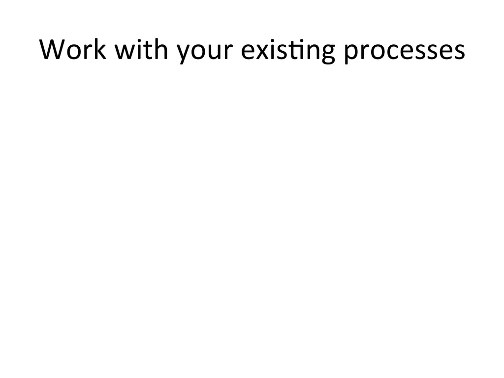 Work with your exisHng processes