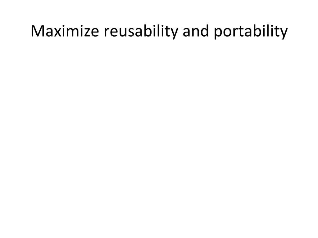 Maximize reusability and portability...