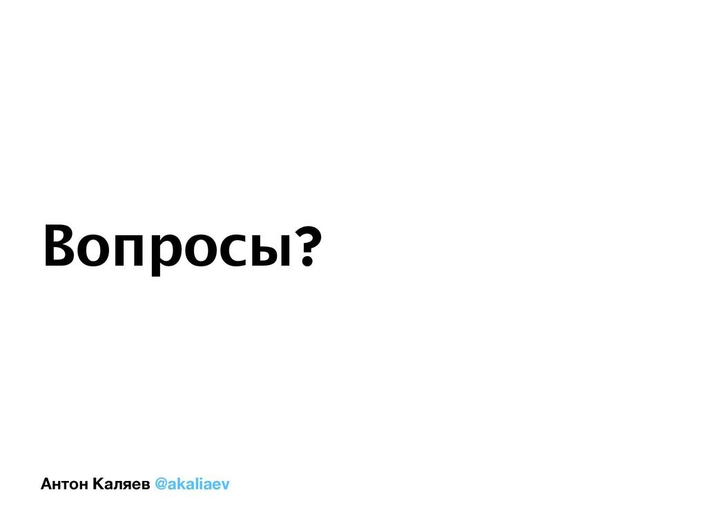 Антон Каляев @akaliaev Вопросы?