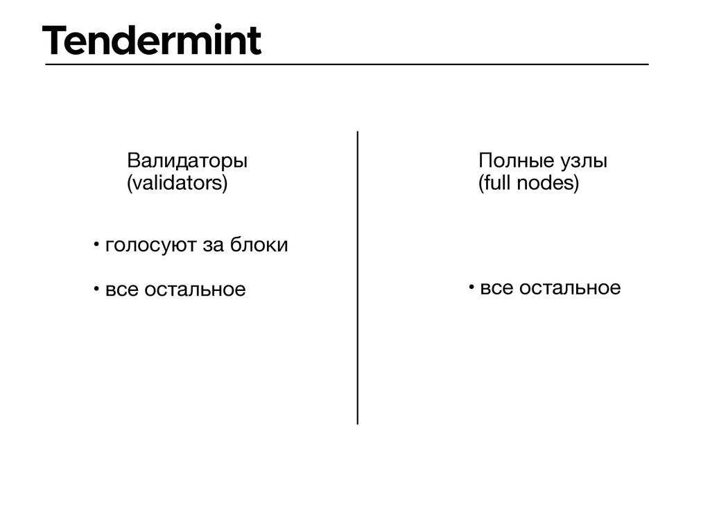 Tendermint Валидаторы (validators) Полные узлы ...
