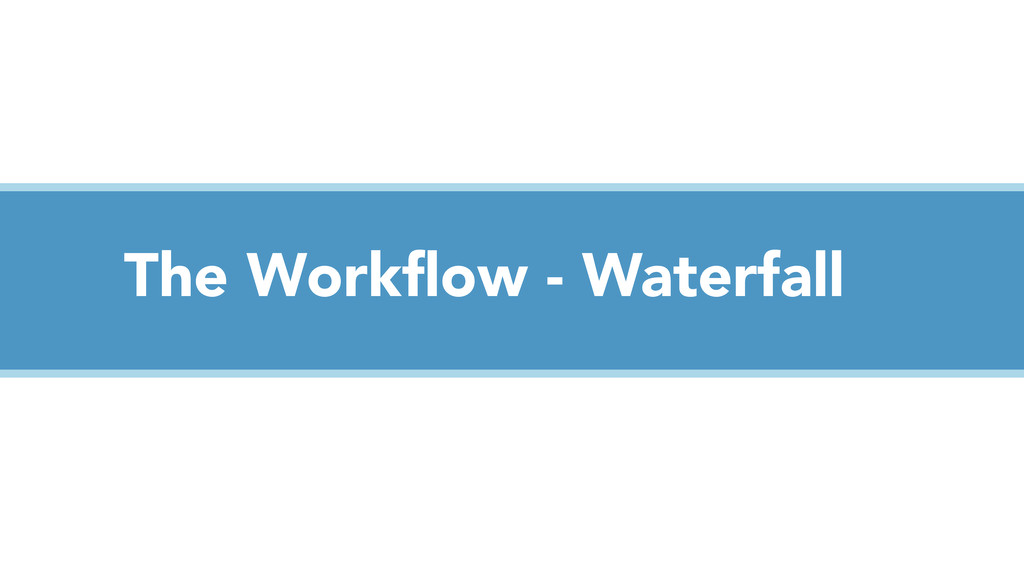 The Workflow - Waterfall