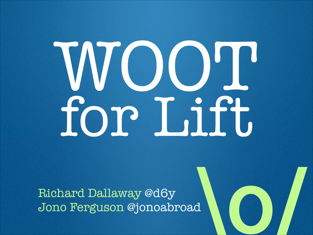 \o/ WOOT  for Lift Richard Dallaway @d6y Jono ...