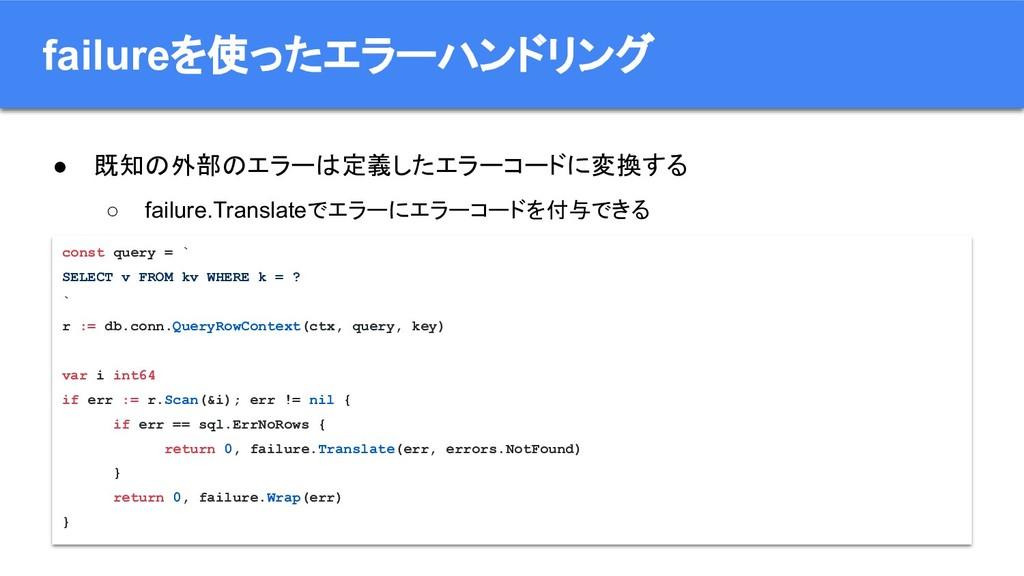 ● 既知の外部のエラーは定義したエラーコードに変換する ○ failure.Translate...