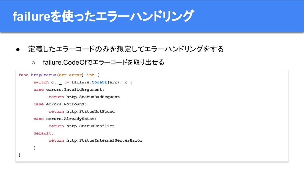 ● 定義したエラーコードのみを想定してエラーハンドリングをする ○ failure.CodeO...