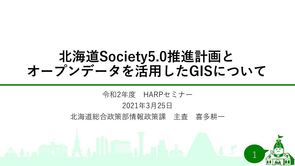 北海道Society5.0推進計画と オープンデータを活用したGISについて 令和2年度 HA...