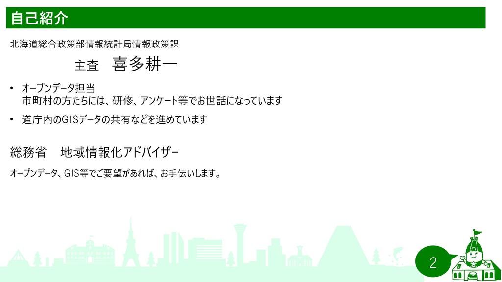 2 自己紹介 北海道総合政策部情報統計局情報政策課   主査 喜多耕一 •   オープンデータ...