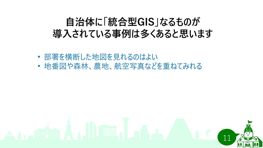 11 自治体に「統合型GIS」なるものが 導入されている事例は多くあると思います • 部署を横...