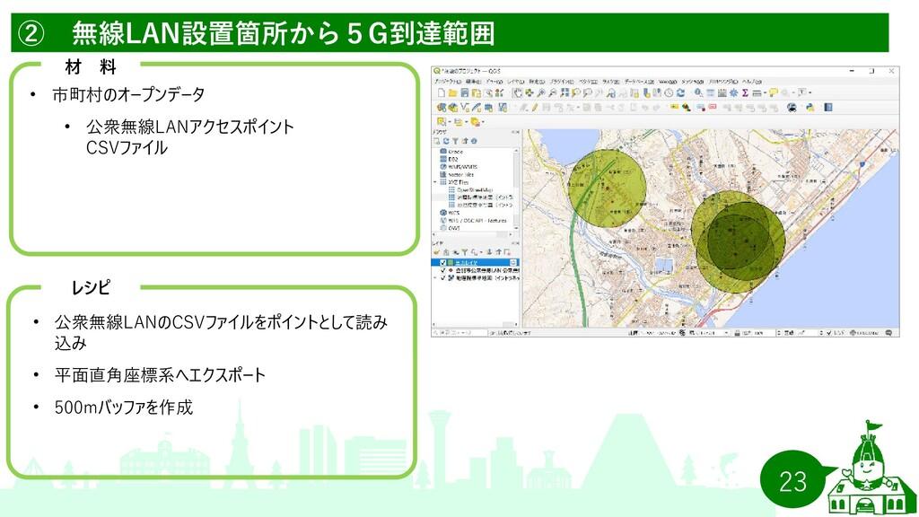 23 ② 無線LAN設置箇所から5G到達範囲   材 料 • 市町村のオープンデータ • 公衆...
