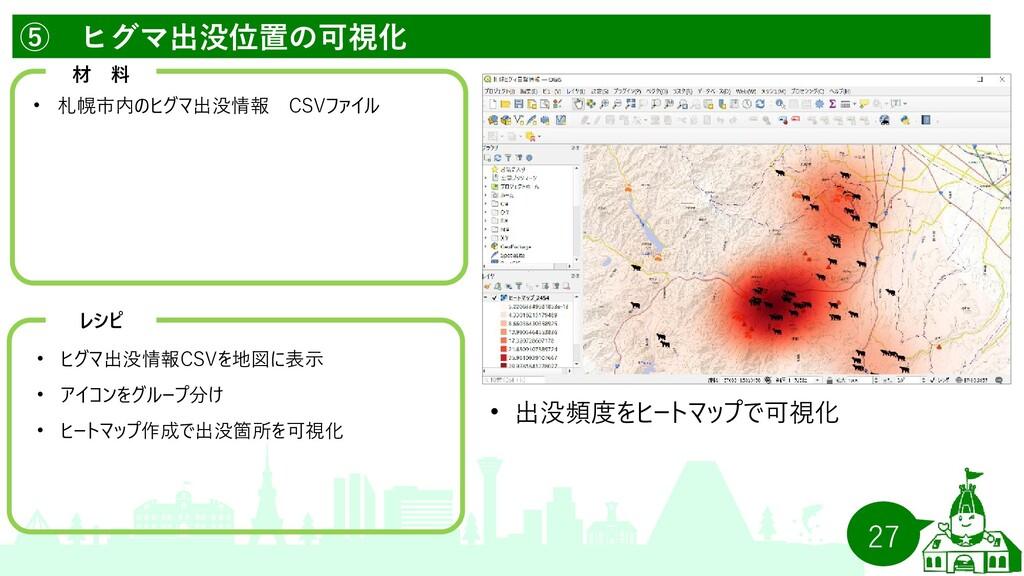 27 ⑤ ヒグマ出没位置の可視化   材 料 •   札幌市内のヒグマ出没情報 CSVファイル...