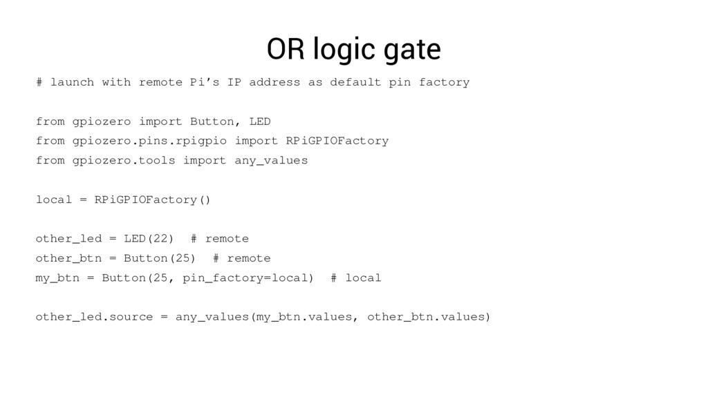 OR logic gate # launch with remote Pi's IP addr...