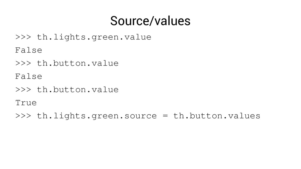 Source/values >>> th.lights.green.value False >...