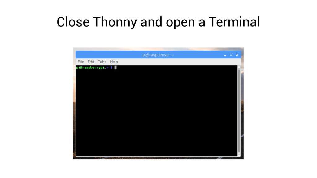 Close Thonny and open a Terminal