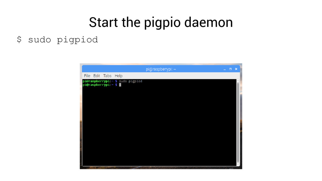 Start the pigpio daemon $ sudo pigpiod
