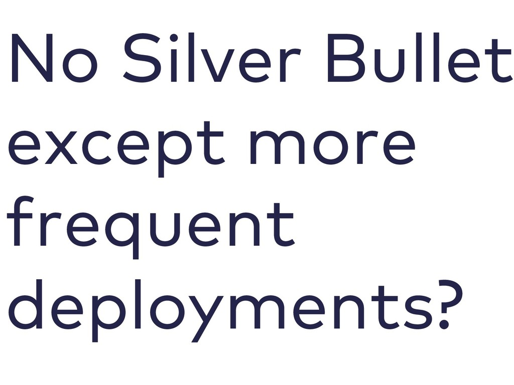 No Silver Bullet except more frequent deploymen...