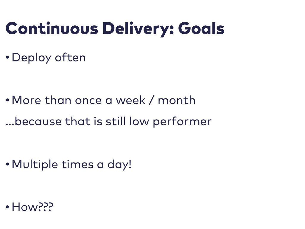 Continuous Delivery: Goals • Deploy often • Mor...